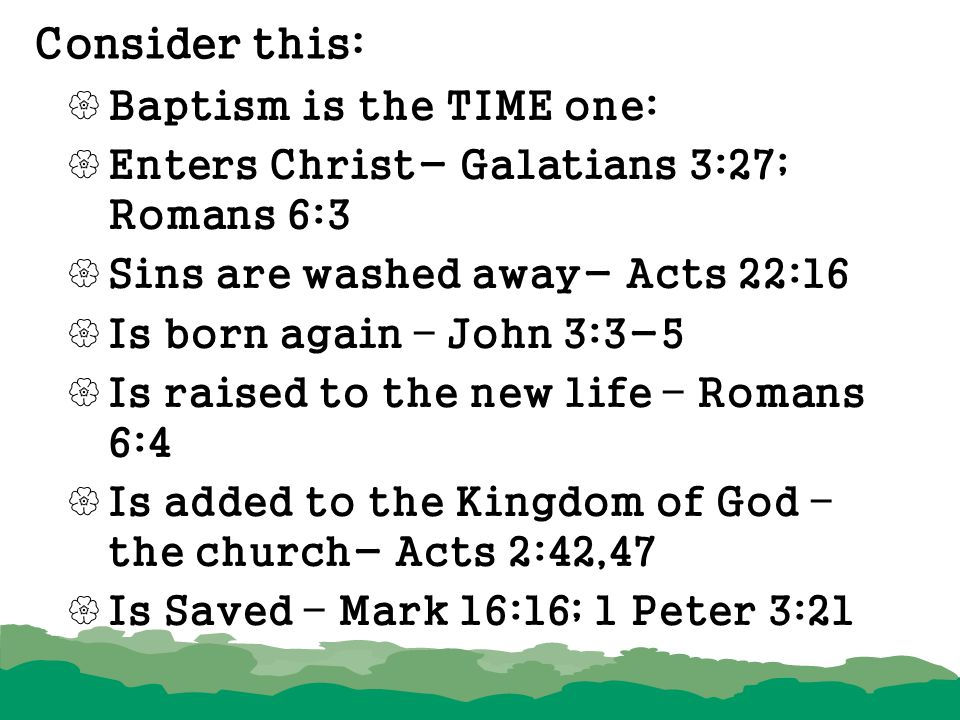 Consider this:  Baptism is the TIME one:  Enters Christ- Galatians 3:27; Romans 6:3  Sins are washed away- Acts 22:16  Is born again – John 3:3-5