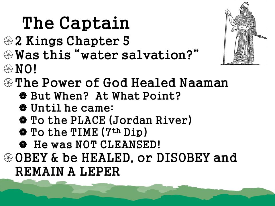 """The Captain  2 Kings Chapter 5  Was this """"water salvation?""""  NO!  The Power of God Healed Naaman  But When? At What Point?  Until he came:  To"""