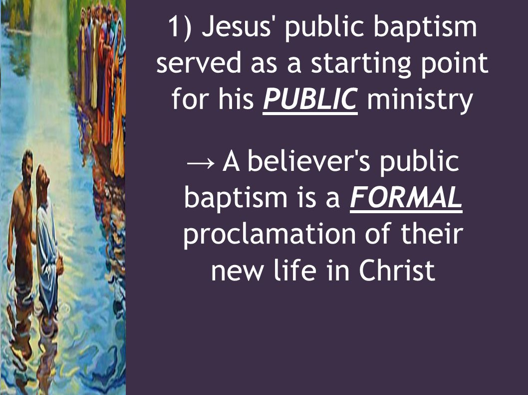1) Jesus public baptism served as a starting point for his PUBLIC ministry → A believer s public baptism is a FORMAL proclamation of their new life in Christ