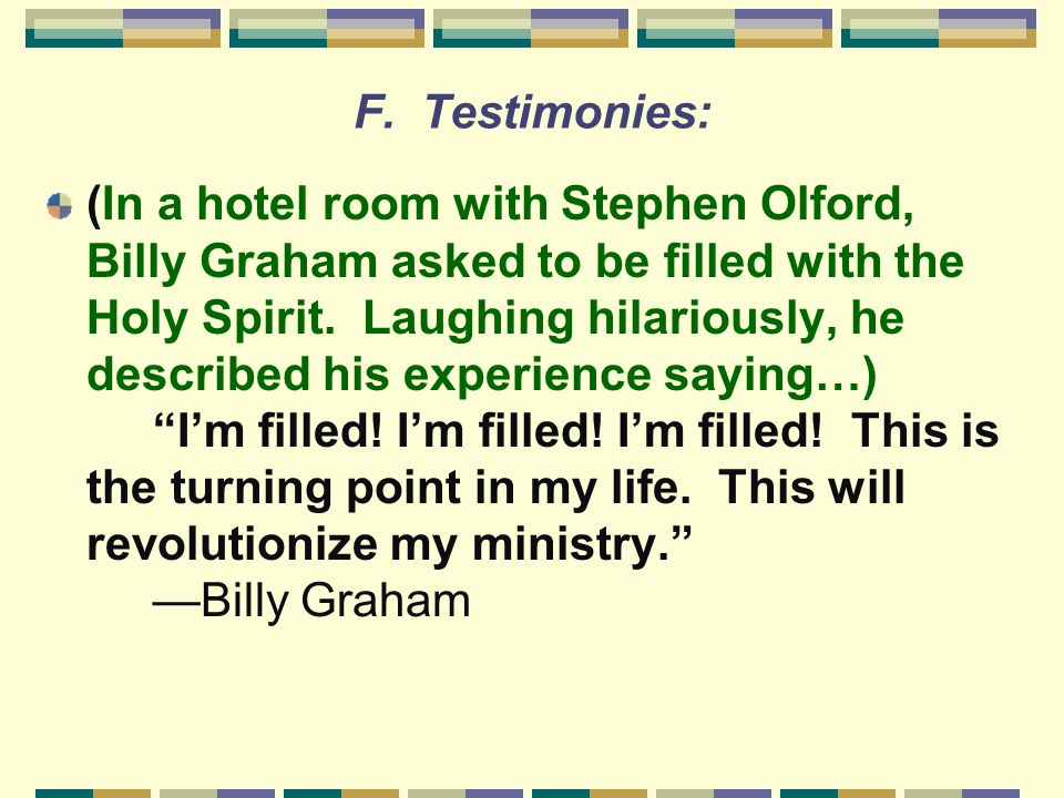 F. Testimonies: (In a hotel room with Stephen Olford, Billy Graham asked to be filled with the Holy Spirit. Laughing hilariously, he described his exp