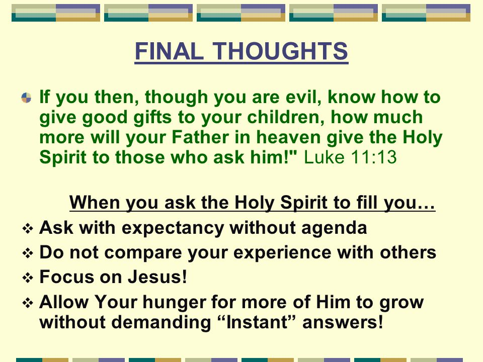 FINAL THOUGHTS If you then, though you are evil, know how to give good gifts to your children, how much more will your Father in heaven give the Holy Spirit to those who ask him! Luke 11:13 When you ask the Holy Spirit to fill you…  Ask with expectancy without agenda  Do not compare your experience with others  Focus on Jesus.