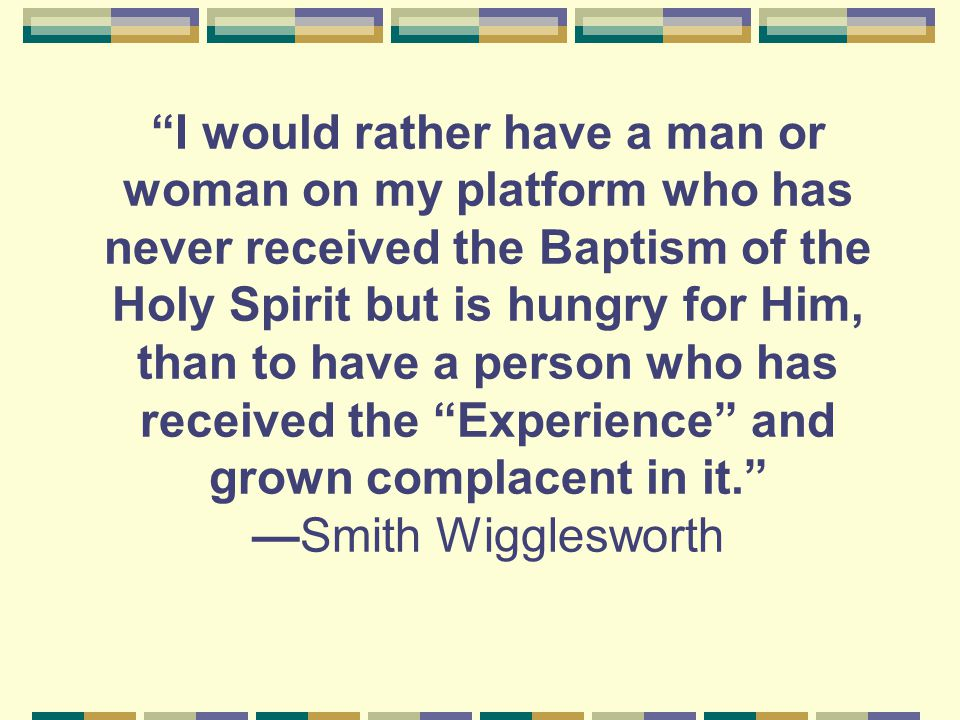I would rather have a man or woman on my platform who has never received the Baptism of the Holy Spirit but is hungry for Him, than to have a person who has received the Experience and grown complacent in it. —Smith Wigglesworth