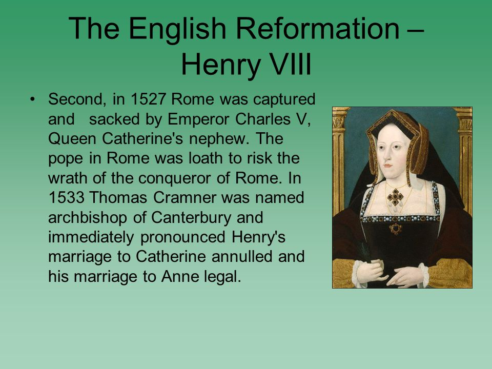 The English Reformation – Henry VIII Second, in 1527 Rome was captured and sacked by Emperor Charles V, Queen Catherine s nephew.
