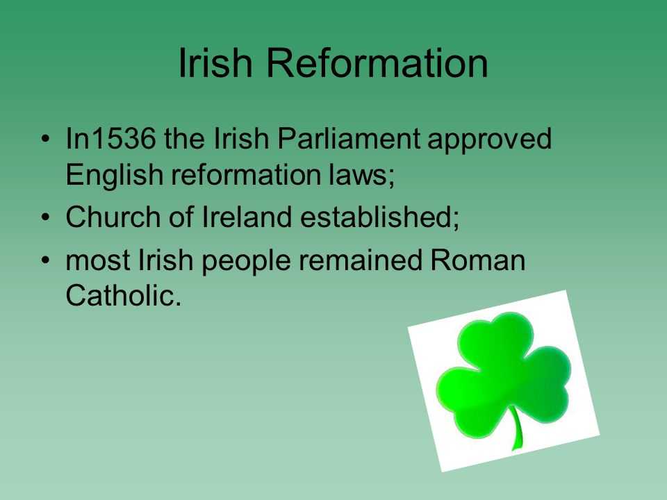 Irish Reformation In1536 the Irish Parliament approved English reformation laws; Church of Ireland established; most Irish people remained Roman Catholic.