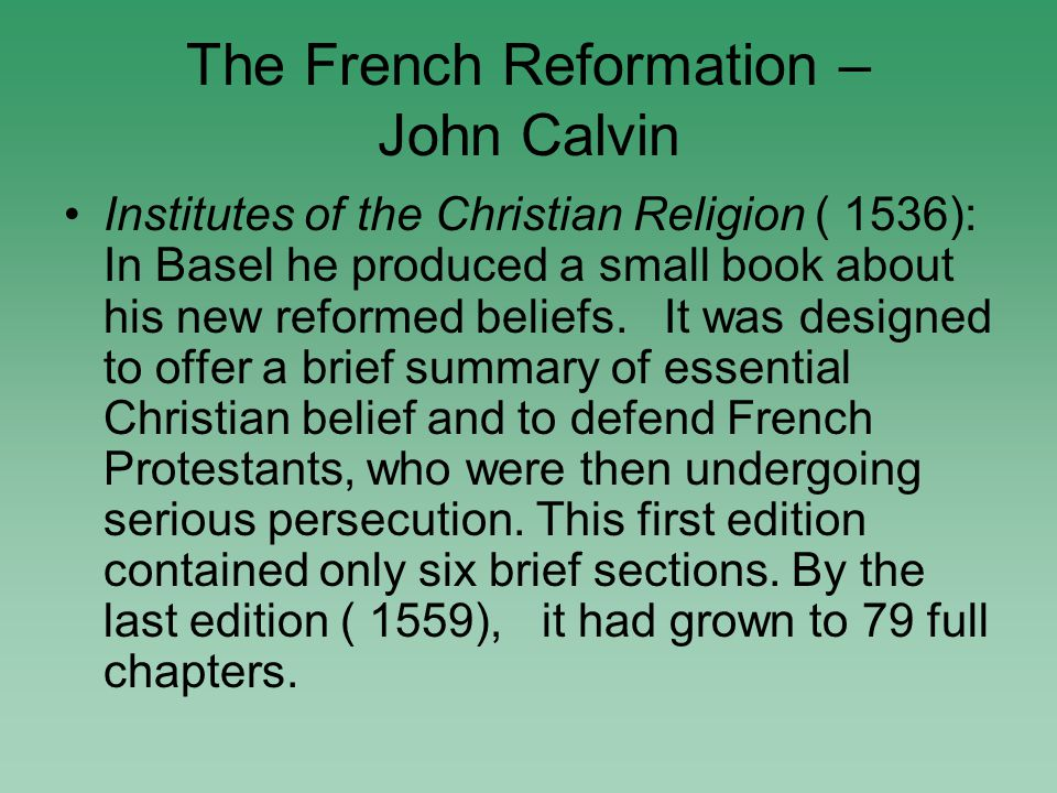 The French Reformation – John Calvin Institutes of the Christian Religion ( 1536): In Basel he produced a small book about his new reformed beliefs.
