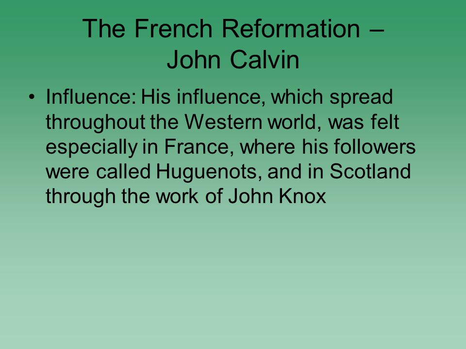 The French Reformation – John Calvin Influence: His influence, which spread throughout the Western world, was felt especially in France, where his followers were called Huguenots, and in Scotland through the work of John Knox