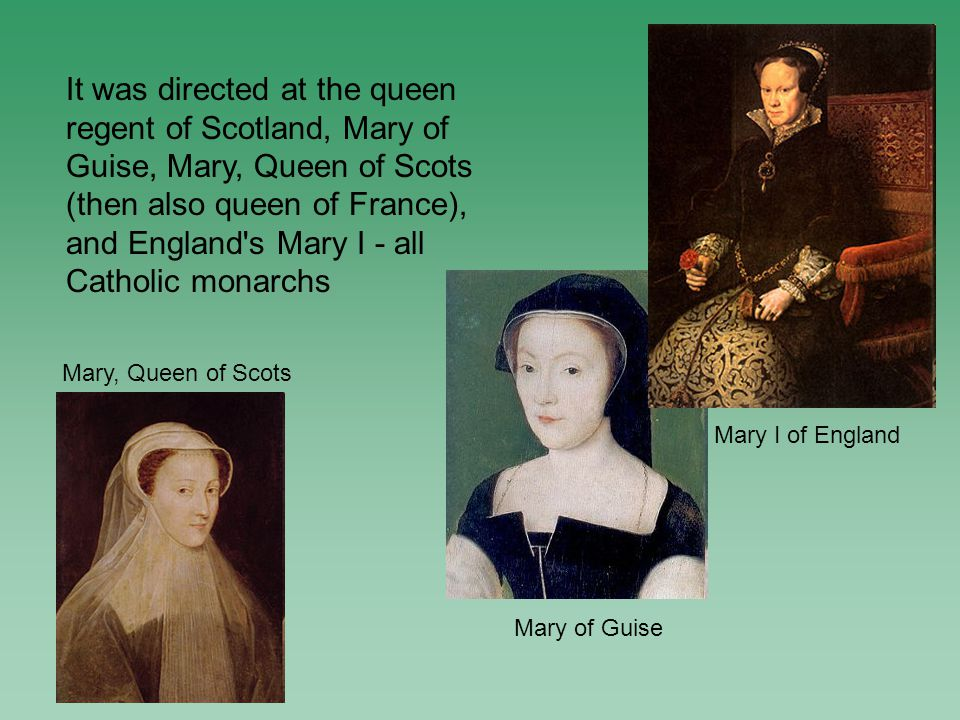 Mary, Queen of Scots Mary of Guise Mary I of England It was directed at the queen regent of Scotland, Mary of Guise, Mary, Queen of Scots (then also queen of France), and England s Mary I - all Catholic monarchs