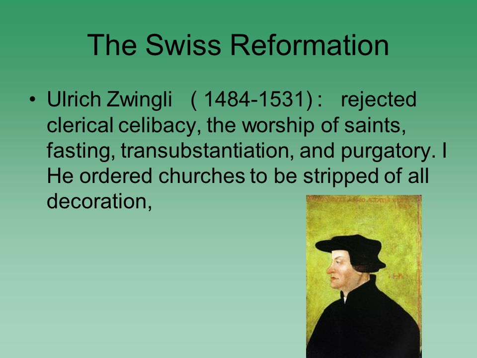 The Swiss Reformation Ulrich Zwingli ( 1484-1531) : rejected clerical celibacy, the worship of saints, fasting, transubstantiation, and purgatory.