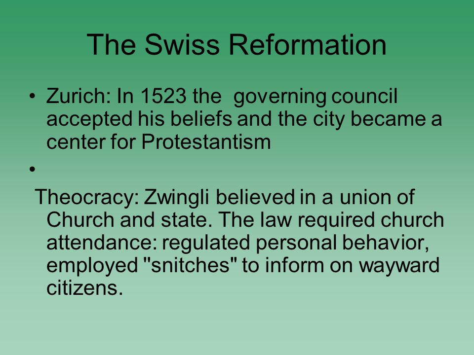 Zurich: In 1523 the governing council accepted his beliefs and the city became a center for Protestantism Theocracy: Zwingli believed in a union of Church and state.