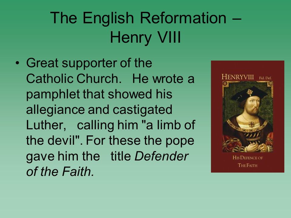 The English Reformation – Henry VIII Great supporter of the Catholic Church.