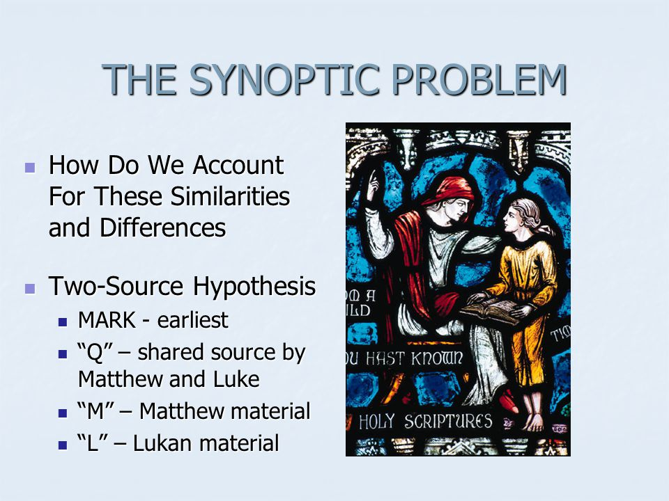 THE SYNOPTIC PROBLEM How Do We Account For These Similarities and Differences How Do We Account For These Similarities and Differences Two-Source Hypothesis Two-Source Hypothesis MARK - earliest MARK - earliest Q – shared source by Matthew and Luke Q – shared source by Matthew and Luke M – Matthew material M – Matthew material L – Lukan material L – Lukan material