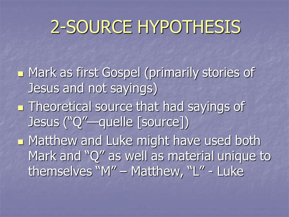 2-SOURCE HYPOTHESIS Mark as first Gospel (primarily stories of Jesus and not sayings) Mark as first Gospel (primarily stories of Jesus and not sayings) Theoretical source that had sayings of Jesus ( Q —quelle [source]) Theoretical source that had sayings of Jesus ( Q —quelle [source]) Matthew and Luke might have used both Mark and Q as well as material unique to themselves M – Matthew, L - Luke Matthew and Luke might have used both Mark and Q as well as material unique to themselves M – Matthew, L - Luke