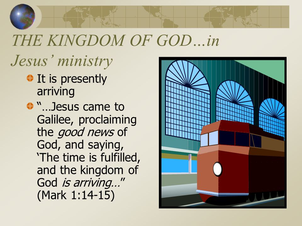 THE KINGDOM OF GOD…in Jesus' ministry It is presently arriving …Jesus came to Galilee, proclaiming the good news of God, and saying, 'The time is fulfilled, and the kingdom of God is arriving… (Mark 1:14-15)
