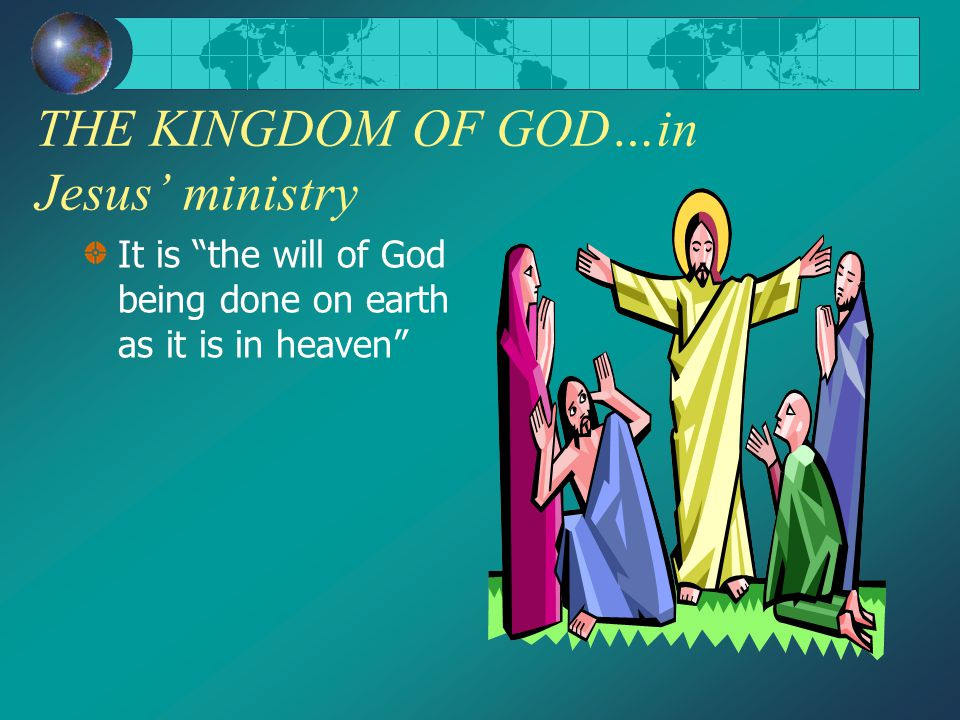THE KINGDOM OF GOD…in Jesus' ministry It is the will of God being done on earth as it is in heaven