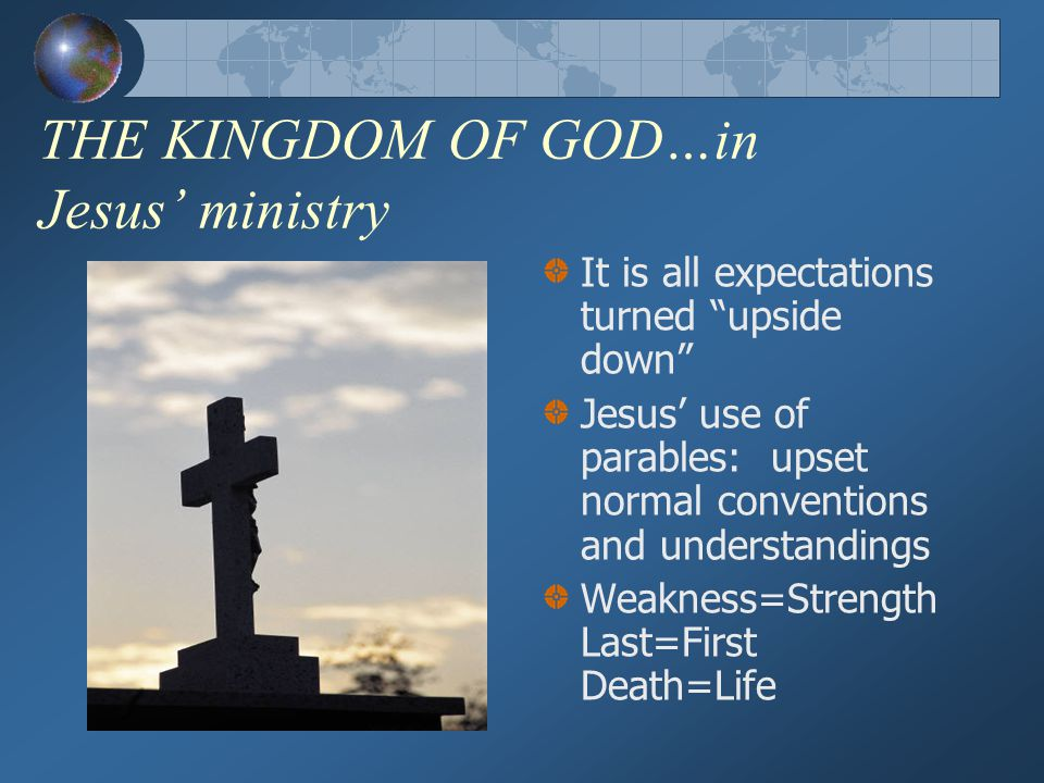 THE KINGDOM OF GOD…in Jesus' ministry It is all expectations turned upside down Jesus' use of parables: upset normal conventions and understandings Weakness=Strength Last=First Death=Life