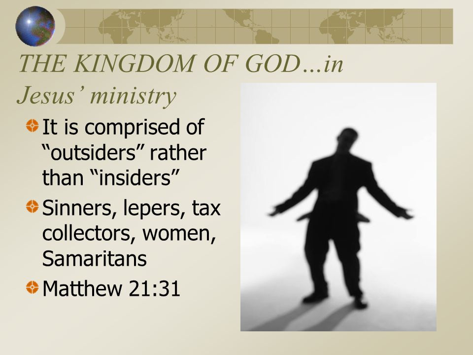 THE KINGDOM OF GOD…in Jesus' ministry It is comprised of outsiders rather than insiders Sinners, lepers, tax collectors, women, Samaritans Matthew 21:31