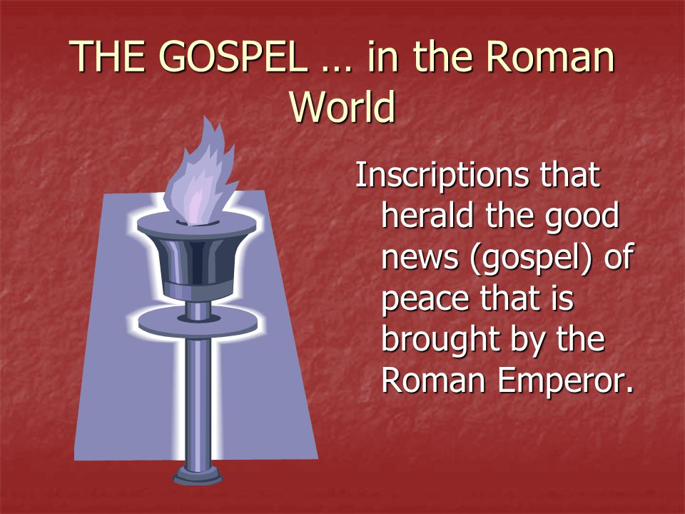 THE GOSPEL … in the Roman World Inscriptions that herald the good news (gospel) of peace that is brought by the Roman Emperor.