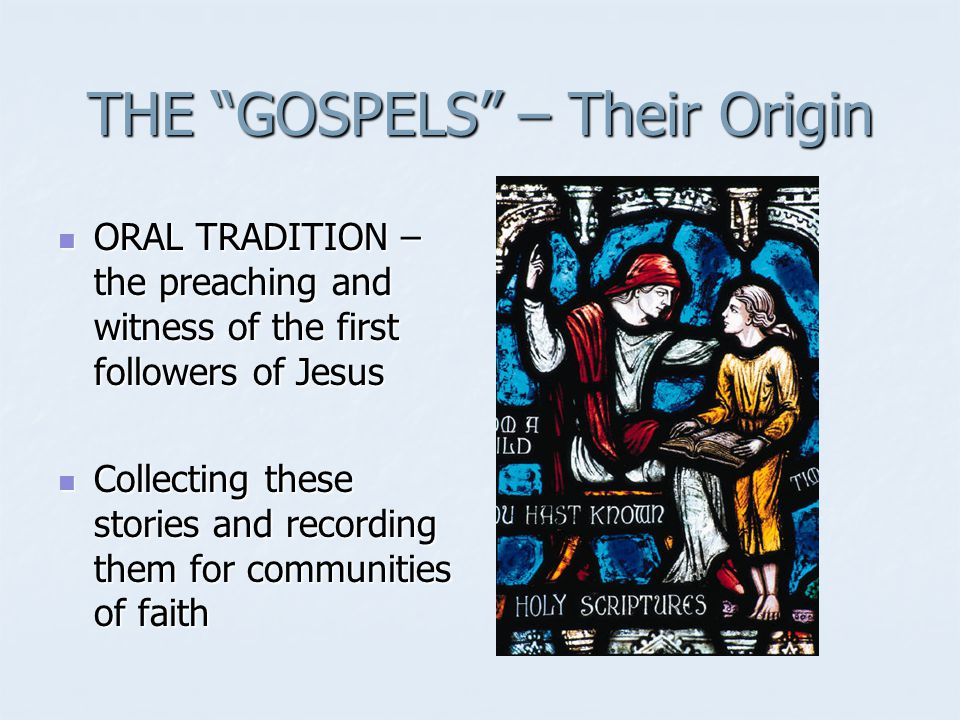 THE GOSPELS – Their Origin ORAL TRADITION – the preaching and witness of the first followers of Jesus ORAL TRADITION – the preaching and witness of the first followers of Jesus Collecting these stories and recording them for communities of faith Collecting these stories and recording them for communities of faith