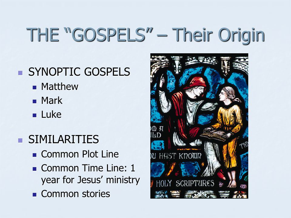 THE GOSPELS – Their Origin SYNOPTIC GOSPELS SYNOPTIC GOSPELS Matthew Matthew Mark Mark Luke Luke SIMILARITIES SIMILARITIES Common Plot Line Common Plot Line Common Time Line: 1 year for Jesus' ministry Common Time Line: 1 year for Jesus' ministry Common stories Common stories