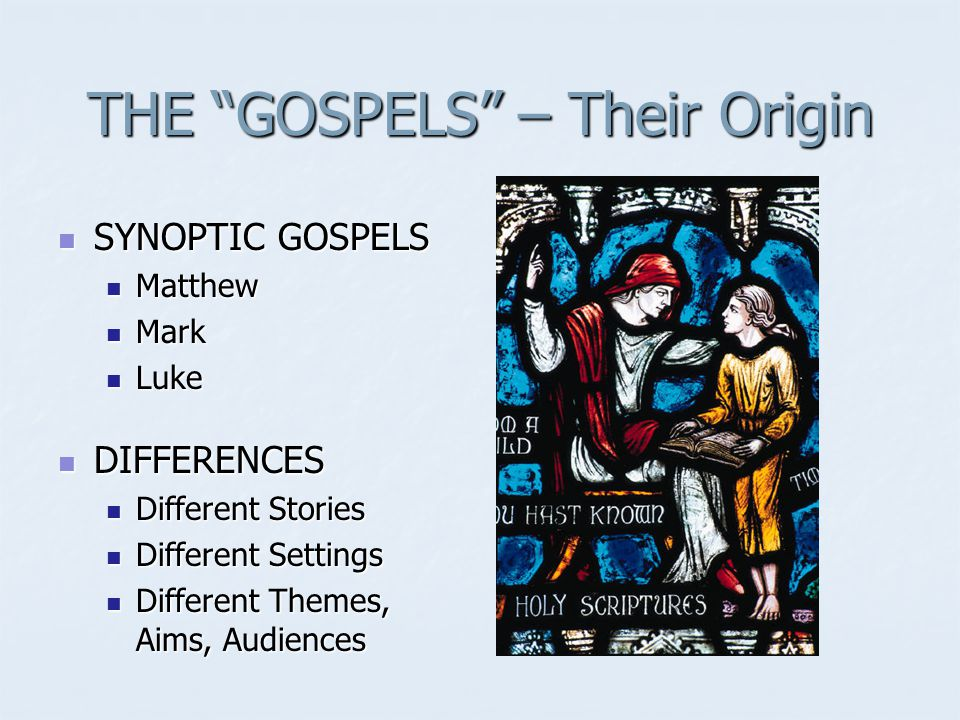 THE GOSPELS – Their Origin SYNOPTIC GOSPELS SYNOPTIC GOSPELS Matthew Matthew Mark Mark Luke Luke DIFFERENCES DIFFERENCES Different Stories Different Stories Different Settings Different Settings Different Themes, Aims, Audiences Different Themes, Aims, Audiences