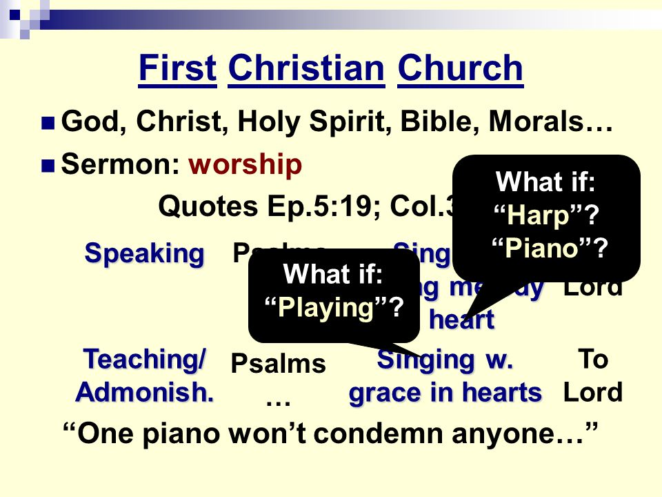 First Christian Church God, Christ, Holy Spirit, Bible, Morals… Sermon: worship Quotes Ep.5:19; Col.3:16 One piano won't condemn anyone… To Lord Singing w.