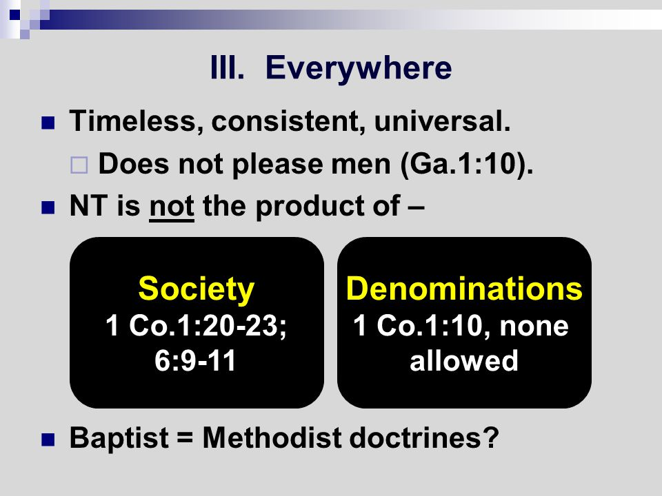 III. Everywhere Timeless, consistent, universal.  Does not please men (Ga.1:10).