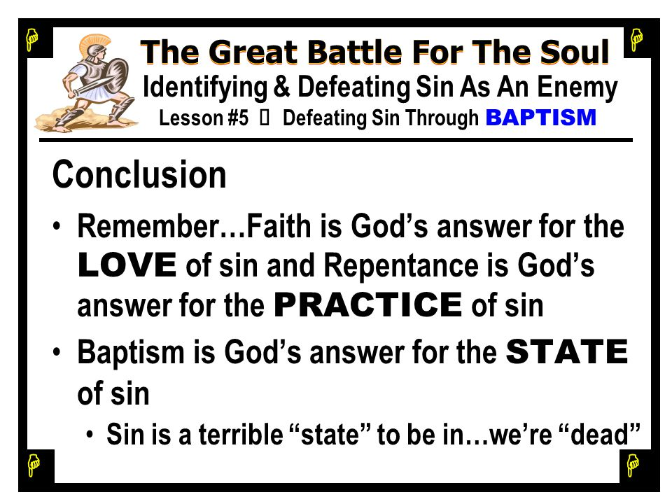 H H H H The Great Battle For The Soul Identifying & Defeating Sin As An Enemy Lesson #5 Ù Defeating Sin Through BAPTISM Conclusion Remember…Faith is God's answer for the LOVE of sin and Repentance is God's answer for the PRACTICE of sin Baptism is God's answer for the STATE of sin Sin is a terrible state to be in…we're dead