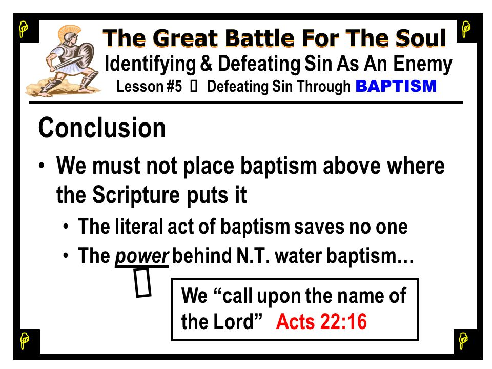 H H H H The Great Battle For The Soul Identifying & Defeating Sin As An Enemy Lesson #5 Ù Defeating Sin Through BAPTISM Conclusion We must not place baptism above where the Scripture puts it The literal act of baptism saves no one The power behind N.T.