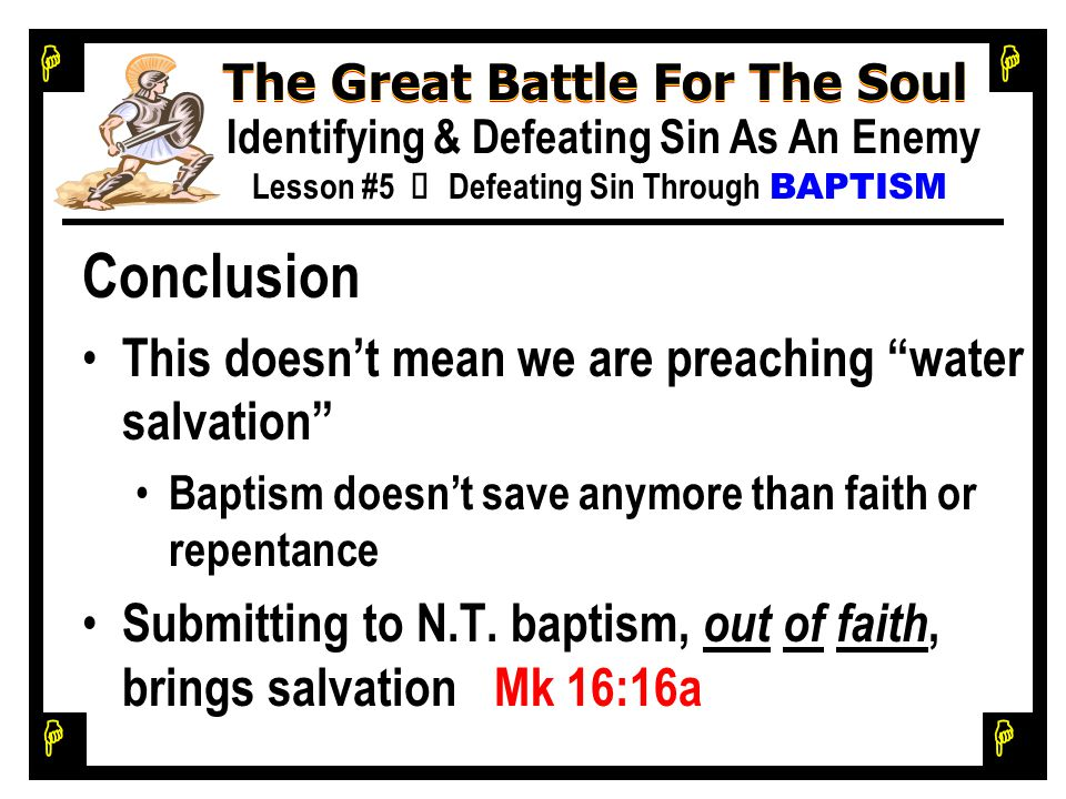 H H H H The Great Battle For The Soul Identifying & Defeating Sin As An Enemy Lesson #5 Ù Defeating Sin Through BAPTISM Conclusion This doesn't mean we are preaching water salvation Baptism doesn't save anymore than faith or repentance Submitting to N.T.