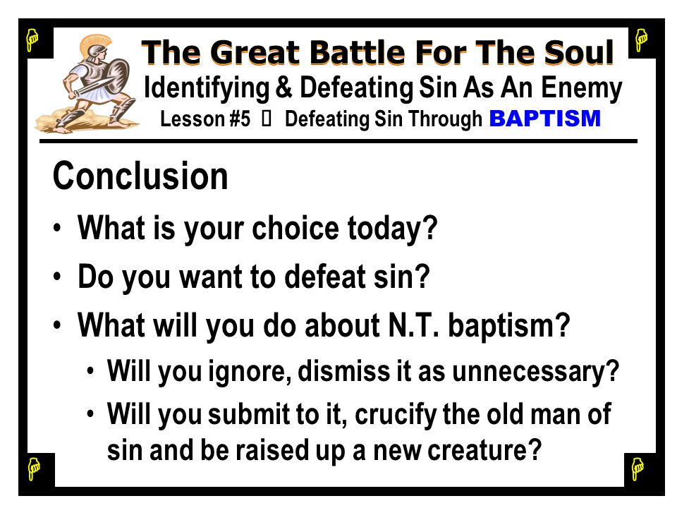 H H H H The Great Battle For The Soul Identifying & Defeating Sin As An Enemy Lesson #5 Ù Defeating Sin Through BAPTISM Conclusion What is your choice today.