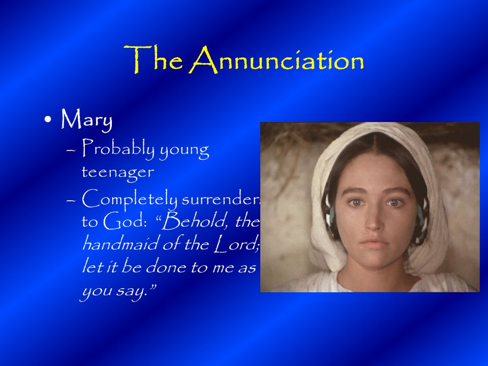The Annunciation Mary –Probably young teenager –Completely surrenders to God: Behold, the handmaid of the Lord; let it be done to me as you say.