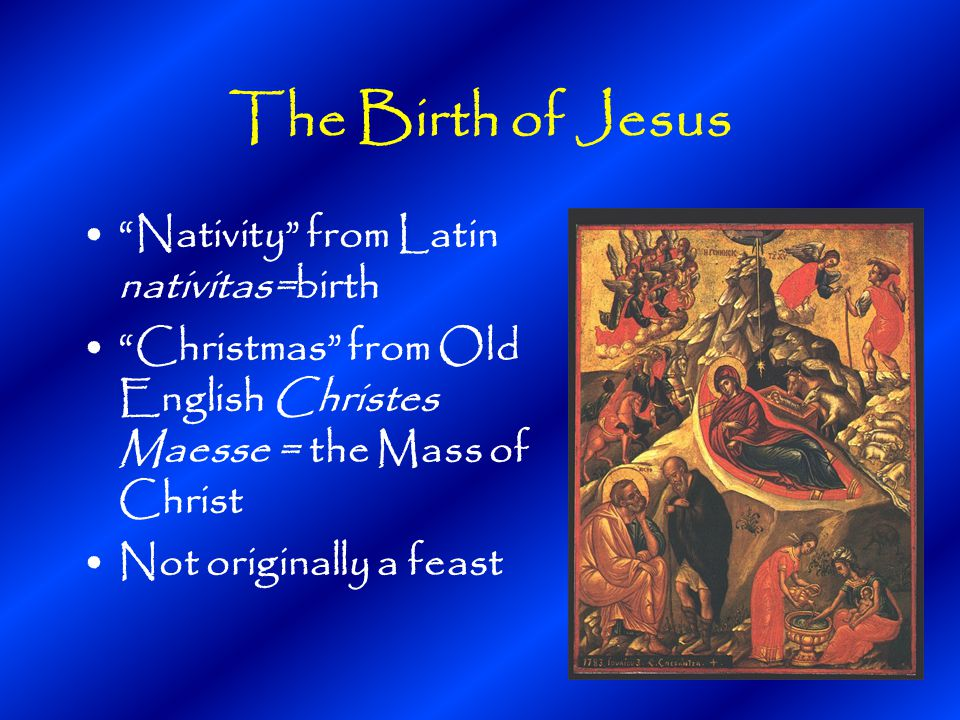 The Birth of Jesus Nativity from Latin nativitas=birth Christmas from Old English Christes Maesse = the Mass of Christ Not originally a feast