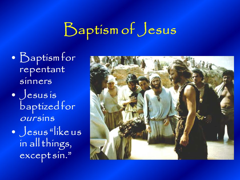 Baptism of Jesus Baptism for repentant sinners Jesus is baptized for our sins Jesus like us in all things, except sin.