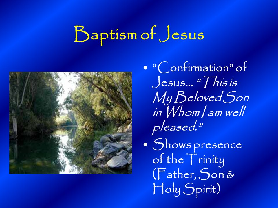 Baptism of Jesus Confirmation of Jesus… This is My Beloved Son in Whom I am well pleased. Shows presence of the Trinity (Father, Son & Holy Spirit)