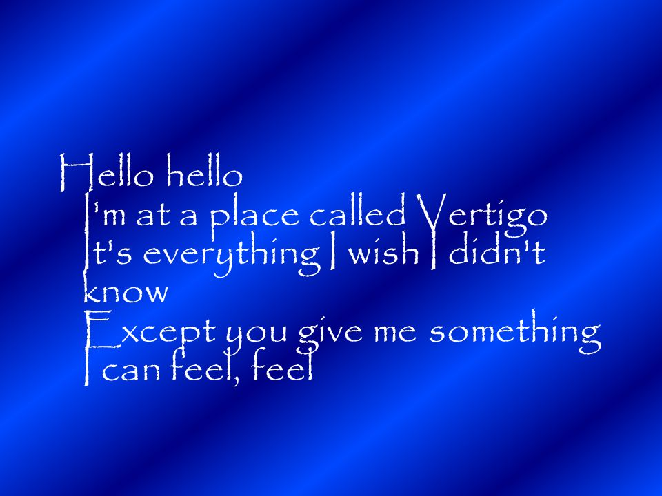 Hello hello I m at a place called Vertigo It s everything I wish I didn t know Except you give me something I can feel, feel