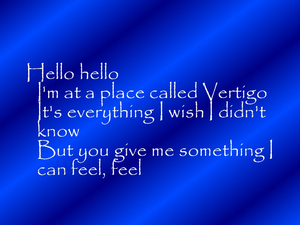 Hello hello I m at a place called Vertigo It s everything I wish I didn t know But you give me something I can feel, feel