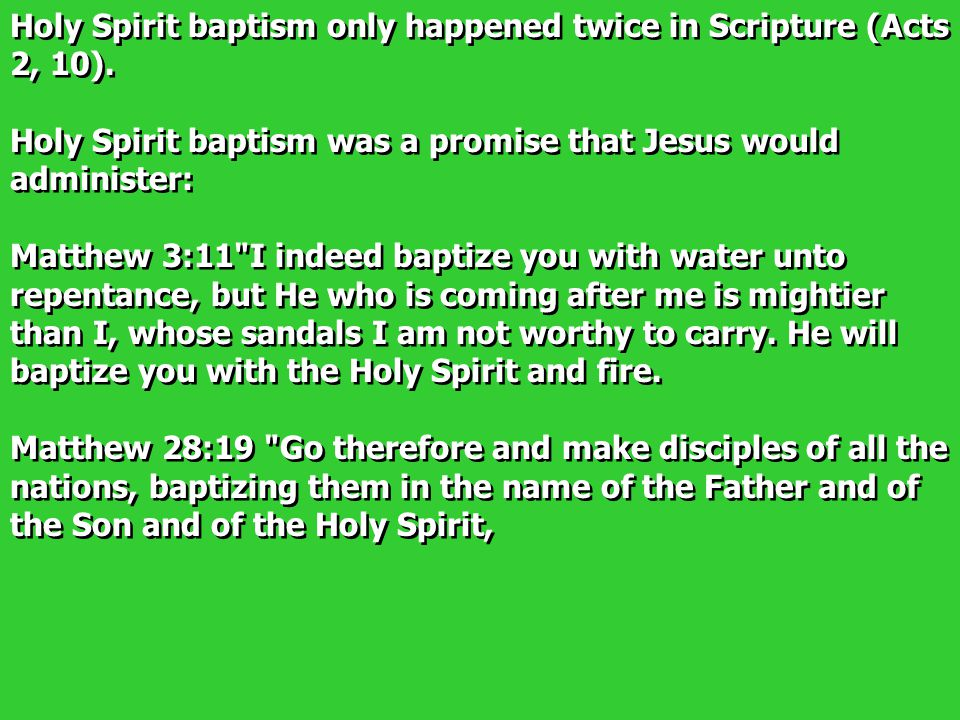 Holy Spirit baptism only happened twice in Scripture (Acts 2, 10). Holy Spirit baptism was a promise that Jesus would administer: Matthew 3:11