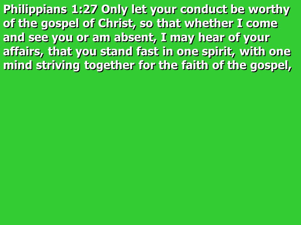 Philippians 1:27 Only let your conduct be worthy of the gospel of Christ, so that whether I come and see you or am absent, I may hear of your affairs,