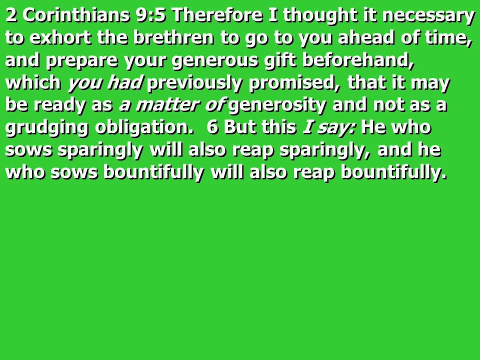 2 Corinthians 9:5 Therefore I thought it necessary to exhort the brethren to go to you ahead of time, and prepare your generous gift beforehand, which