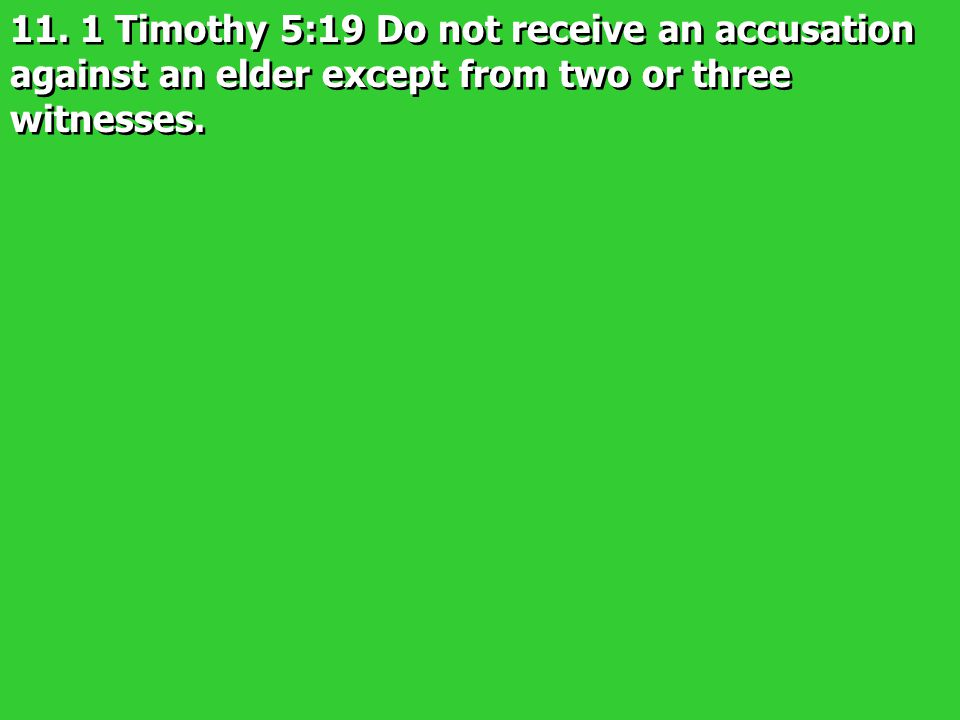 11. 1 Timothy 5:19 Do not receive an accusation against an elder except from two or three witnesses.