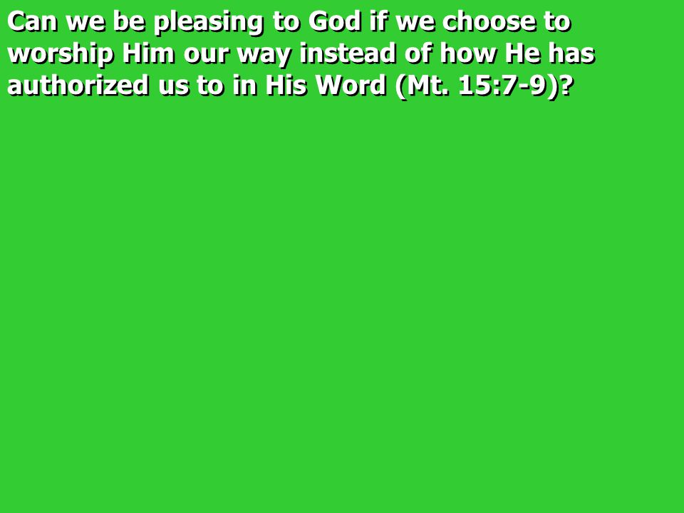 Can we be pleasing to God if we choose to worship Him our way instead of how He has authorized us to in His Word (Mt. 15:7-9)?