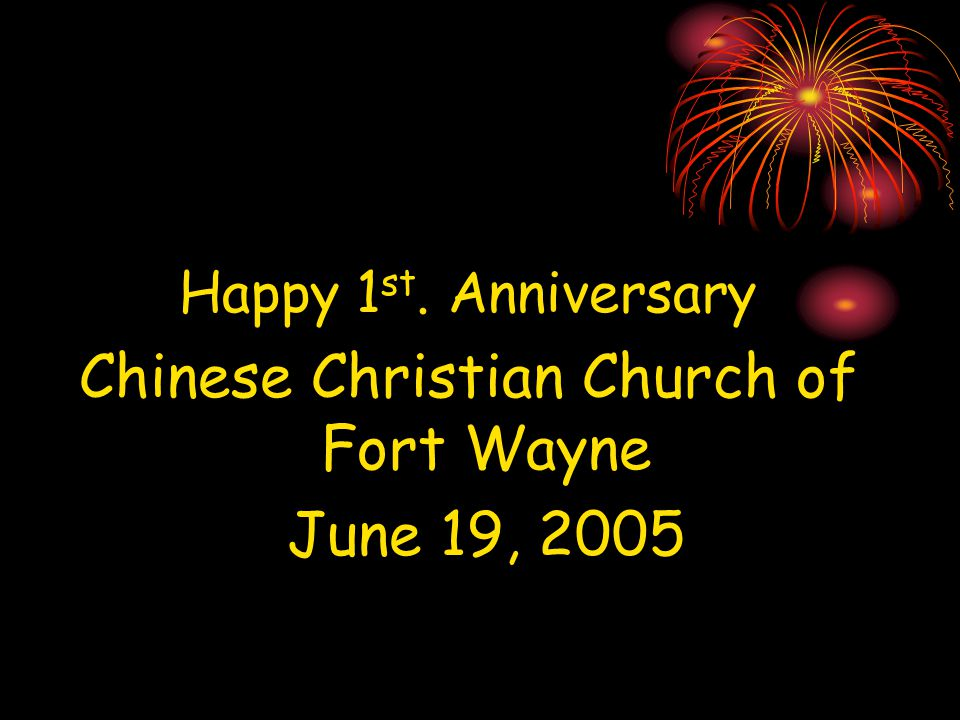 Happy 1 st. Anniversary Chinese Christian Church of Fort Wayne June 19, 2005