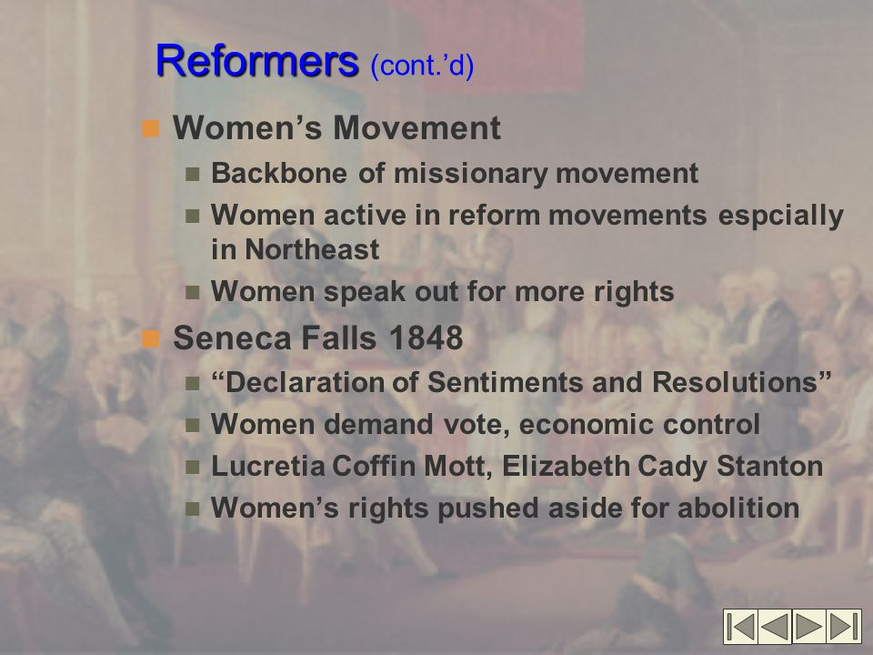 Reformers Reformers (cont.'d) Women's Movement Backbone of missionary movement Women active in reform movements espcially in Northeast Women speak out for more rights Seneca Falls 1848 Declaration of Sentiments and Resolutions Women demand vote, economic control Lucretia Coffin Mott, Elizabeth Cady Stanton Women's rights pushed aside for abolition