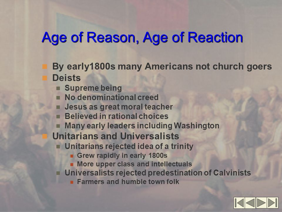 Age of Reason, Age of Reaction Age of Reason, Age of Reaction (cont.'d) Camp meeting revivals Cane Ridge Multi-day camping events Emotional, frenzied shows Many passionate conversions Evangelical denominations Disciples of Christ founded 1804 Break of from Presbyterians who rejected Calvinism Personal conversion experience Baptists Believed in adult baptism Believed in literal truth of Bible