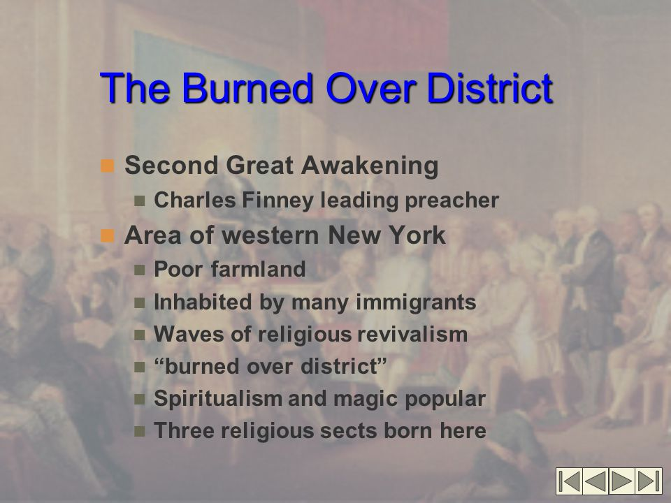 The Burned Over District Second Great Awakening Charles Finney leading preacher Area of western New York Poor farmland Inhabited by many immigrants Waves of religious revivalism burned over district Spiritualism and magic popular Three religious sects born here
