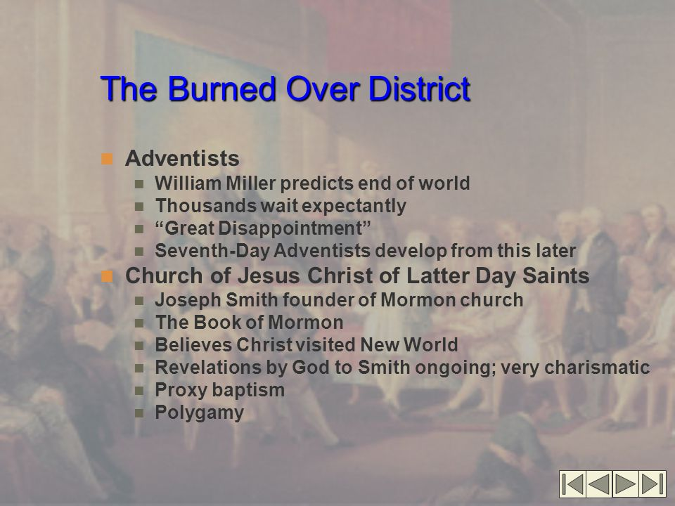 The Burned Over District Adventists William Miller predicts end of world Thousands wait expectantly Great Disappointment Seventh-Day Adventists develop from this later Church of Jesus Christ of Latter Day Saints Joseph Smith founder of Mormon church The Book of Mormon Believes Christ visited New World Revelations by God to Smith ongoing; very charismatic Proxy baptism Polygamy