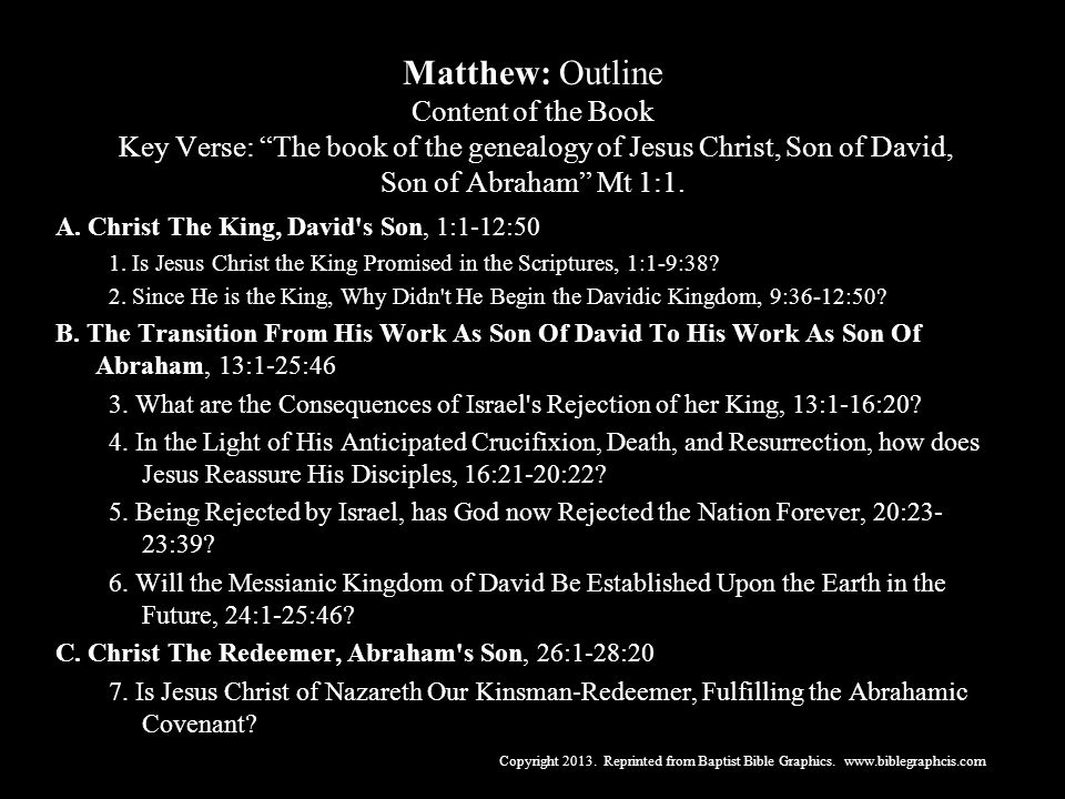Matthew: Outline Content of the Book Key Verse: The book of the genealogy of Jesus Christ, Son of David, Son of Abraham Mt 1:1.