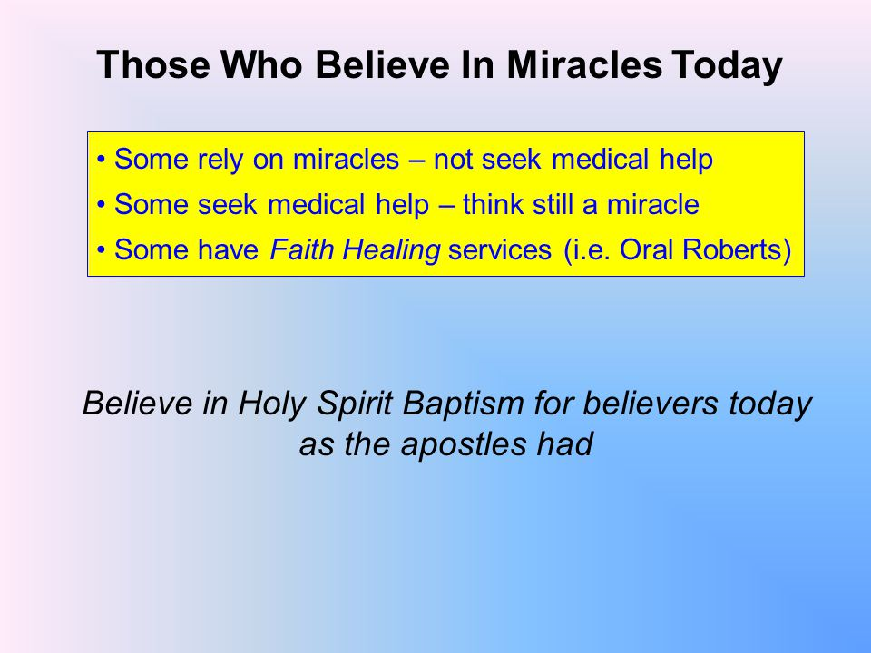 Those Who Believe In Miracles Today Some rely on miracles – not seek medical help Some seek medical help – think still a miracle Some have Faith Healing services (i.e.