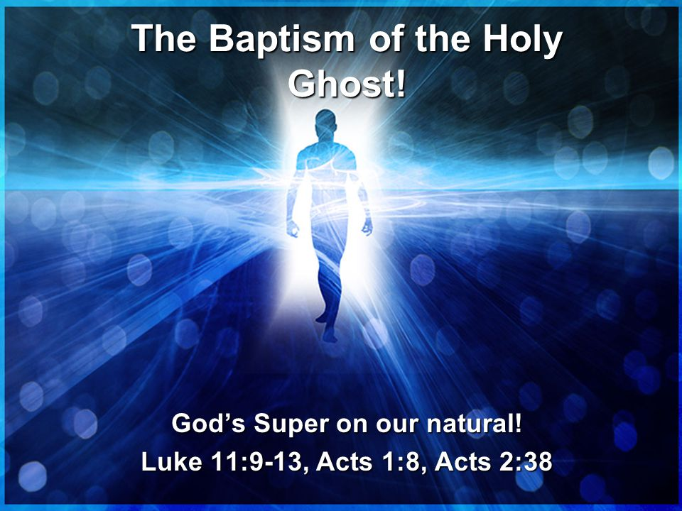 The Baptism of the Holy Ghost! God's Super on our natural! Luke 11:9-13, Acts 1:8, Acts 2:38