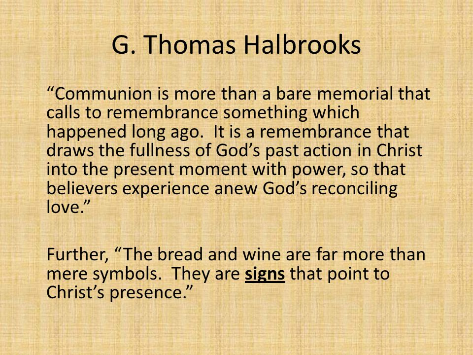 "G. Thomas Halbrooks ""Communion is more than a bare memorial that calls to remembrance somethingwhich happened long ago. It is a remembrance that draws"